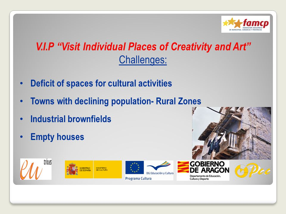 V.I.P Visit Individual Places of Creativity and Art Challenges: Deficit of spaces for cultural activities Towns with declining population- Rural Zones Industrial brownfields Empty houses