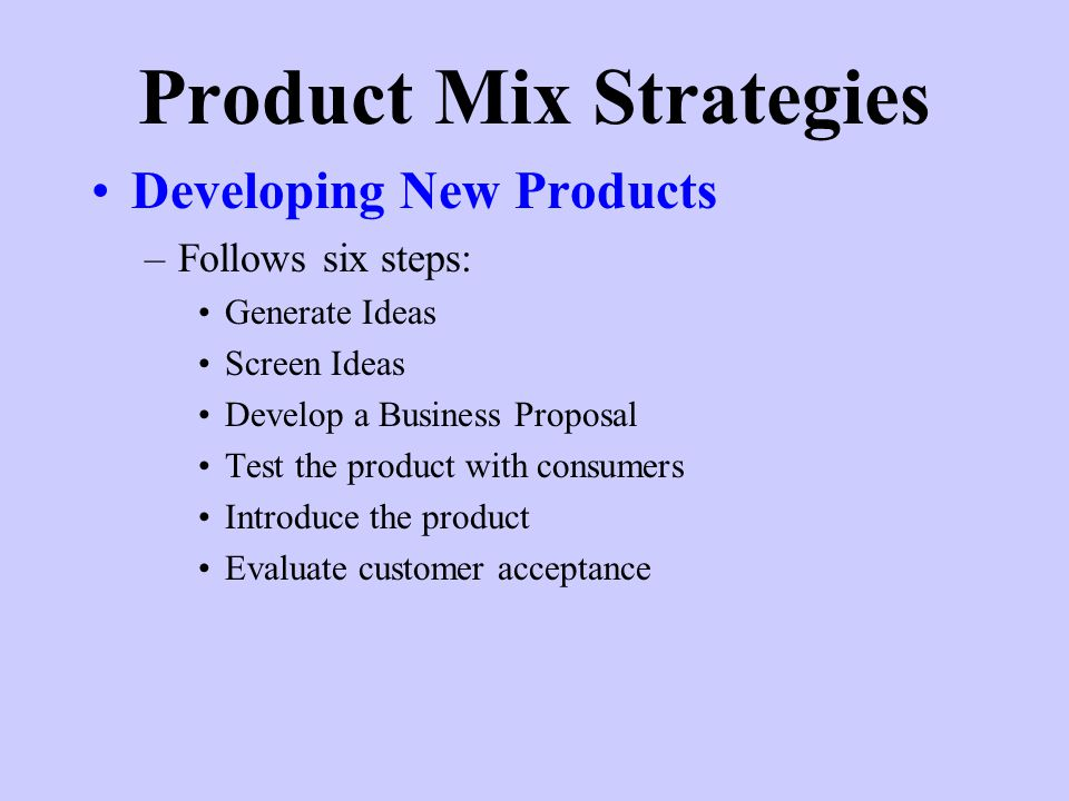 Product Mix Strategies Developing New Products –Follows six steps: Generate Ideas Screen Ideas Develop a Business Proposal Test the product with consumers Introduce the product Evaluate customer acceptance