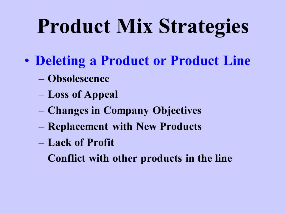 Product Mix Strategies Deleting a Product or Product Line –Obsolescence –Loss of Appeal –Changes in Company Objectives –Replacement with New Products –Lack of Profit –Conflict with other products in the line