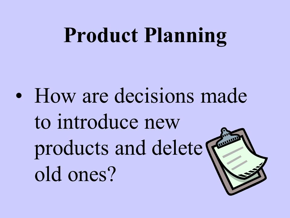 Product Planning How are decisions made to introduce new products and delete old old ones?