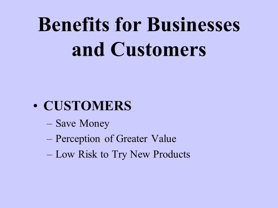CUSTOMERS –Save Money –Perception of Greater Value –Low Risk to Try New Products Benefits for Businesses and Customers