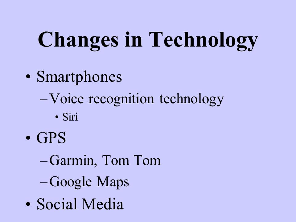 Smartphones –Voice recognition technology Siri GPS –Garmin, Tom Tom –Google Maps Social Media Changes in Technology