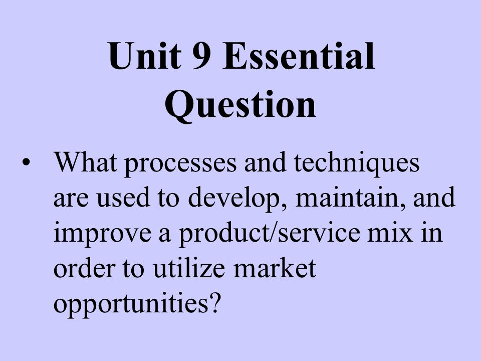 Unit 9 Essential Question What processes and techniques are used to develop, maintain, and improve a product/service mix in order to utilize market opportunities?