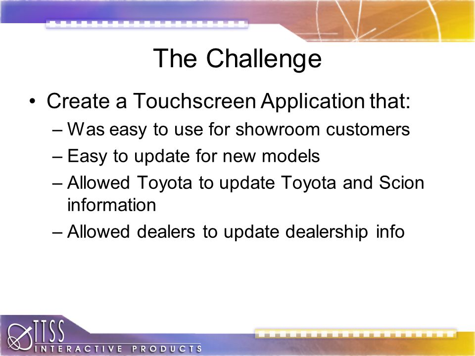 The Challenge Create a Touchscreen Application that: –Was easy to use for showroom customers –Easy to update for new models –Allowed Toyota to update Toyota and Scion information –Allowed dealers to update dealership info