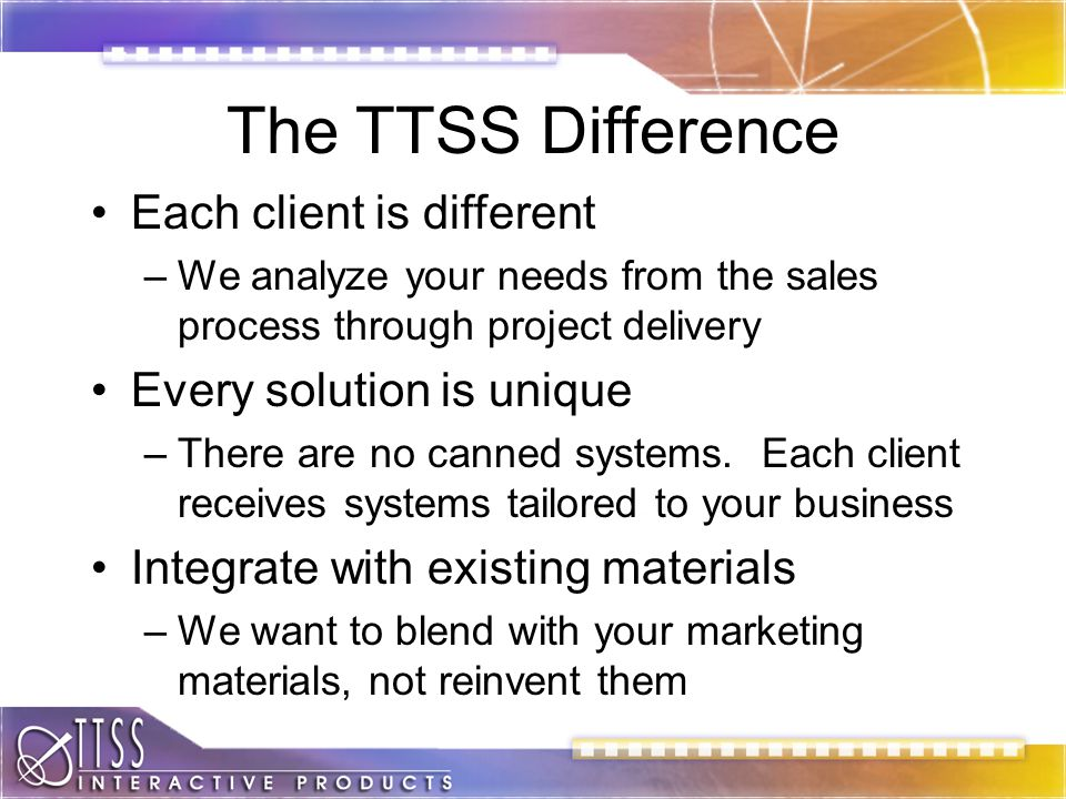 The TTSS Difference Each client is different –We analyze your needs from the sales process through project delivery Every solution is unique –There are no canned systems.