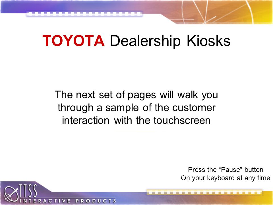 TOYOTA Dealership Kiosks The next set of pages will walk you through a sample of the customer interaction with the touchscreen Press the Pause button On your keyboard at any time