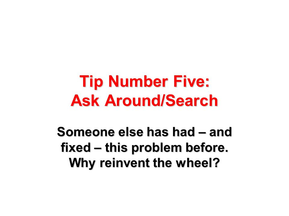 Tip Number Five: Ask Around/Search Someone else has had – and fixed – this problem before. Why reinvent the wheel?