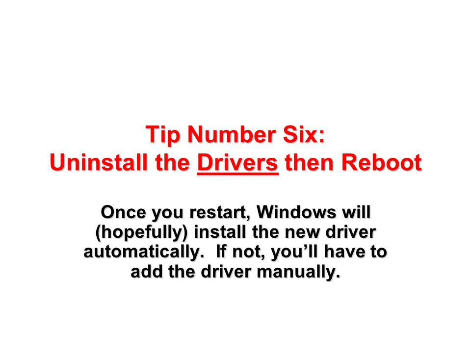 Tip Number Six: Uninstall the Drivers then Reboot Once you restart, Windows will (hopefully) install the new driver automatically. If not, you'll have