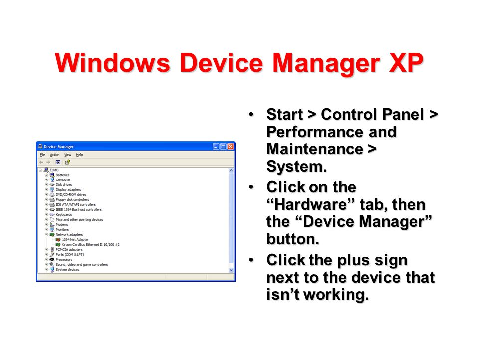 Windows Device Manager XP Start > Control Panel > Performance and Maintenance > System.Start > Control Panel > Performance and Maintenance > System. C