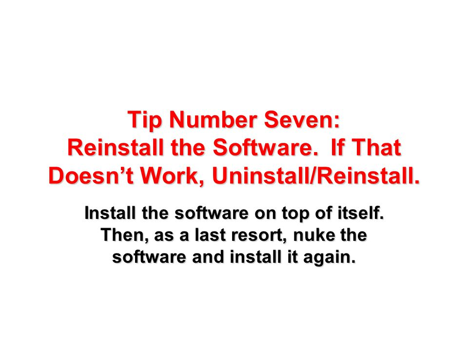Tip Number Seven: Reinstall the Software. If That Doesn't Work, Uninstall/Reinstall. Install the software on top of itself. Then, as a last resort, nu