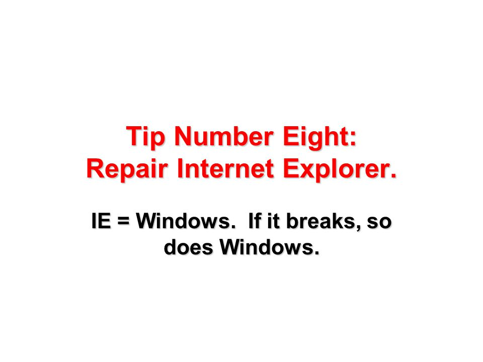 Tip Number Eight: Repair Internet Explorer. IE = Windows. If it breaks, so does Windows.