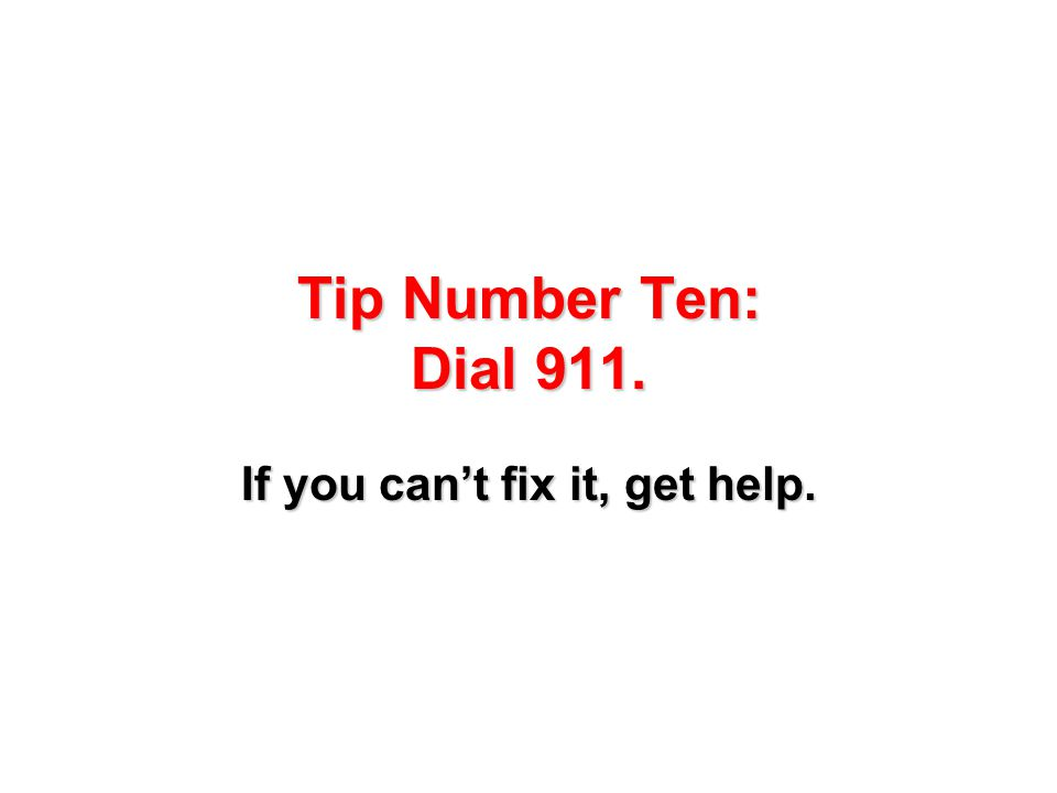 Tip Number Ten: Dial 911. If you can't fix it, get help.