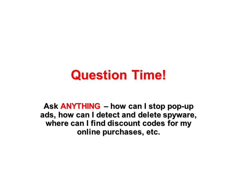 Question Time! Ask ANYTHING – how can I stop pop-up ads, how can I detect and delete spyware, where can I find discount codes for my online purchases,