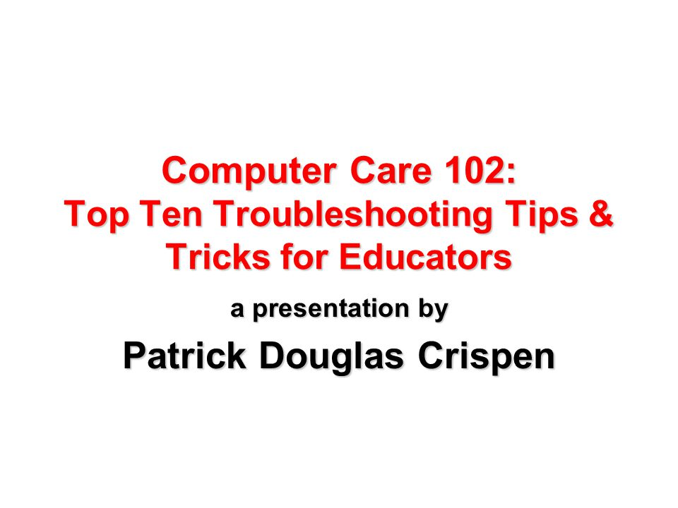 Computer Care 102: Top Ten Troubleshooting Tips & Tricks for Educators a presentation by Patrick Douglas Crispen
