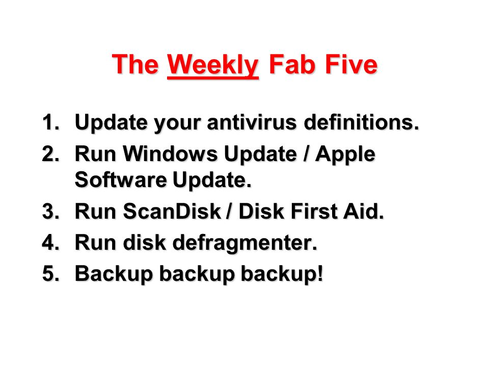 The Weekly Fab Five 1.Update your antivirus definitions. 2.Run Windows Update / Apple Software Update. 3.Run ScanDisk / Disk First Aid. 4.Run disk def