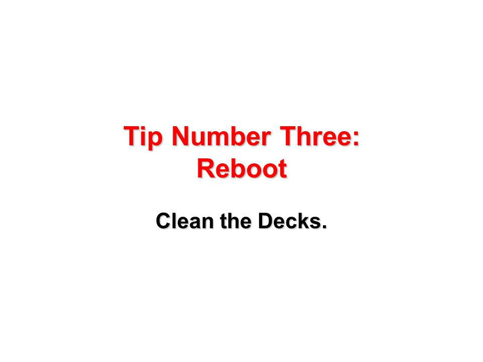 Tip Number Three: Reboot Clean the Decks.