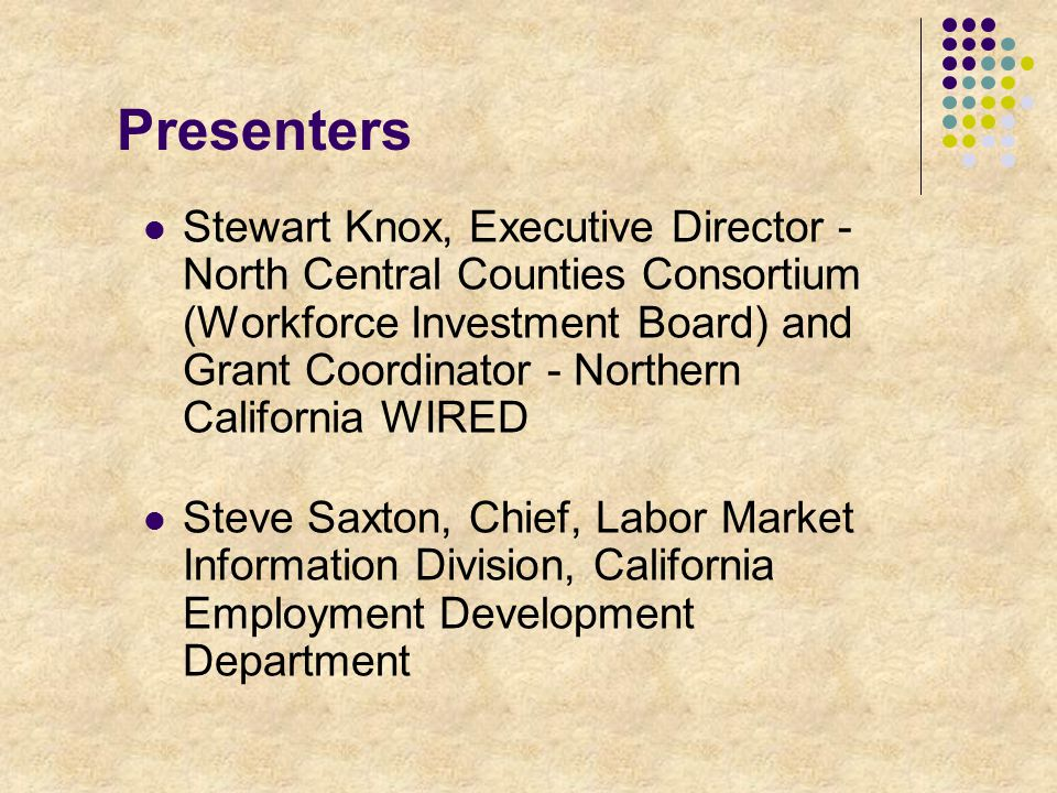 Presenters Stewart Knox, Executive Director - North Central Counties Consortium (Workforce Investment Board) and Grant Coordinator - Northern California WIRED Steve Saxton, Chief, Labor Market Information Division, California Employment Development Department