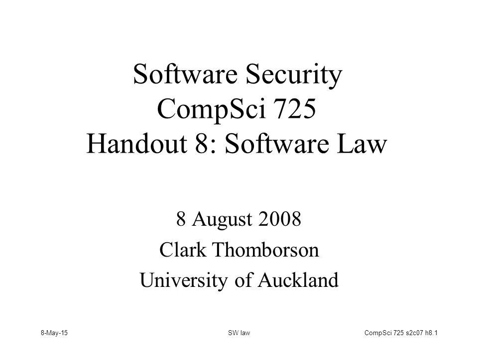 8-May-15SW lawCompSci 725 s2c07 h8.1 Software Security CompSci 725 Handout 8: Software Law 8 August 2008 Clark Thomborson University of Auckland