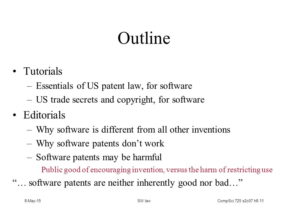 8-May-15SW lawCompSci 725 s2c07 h8.11 Outline Tutorials –Essentials of US patent law, for software –US trade secrets and copyright, for software Editorials –Why software is different from all other inventions –Why software patents don't work –Software patents may be harmful Public good of encouraging invention, versus the harm of restricting use … software patents are neither inherently good nor bad…
