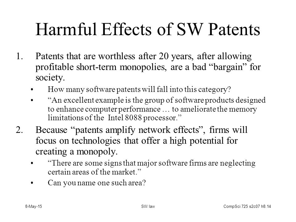 8-May-15SW lawCompSci 725 s2c07 h8.14 Harmful Effects of SW Patents 1.Patents that are worthless after 20 years, after allowing profitable short-term monopolies, are a bad bargain for society.