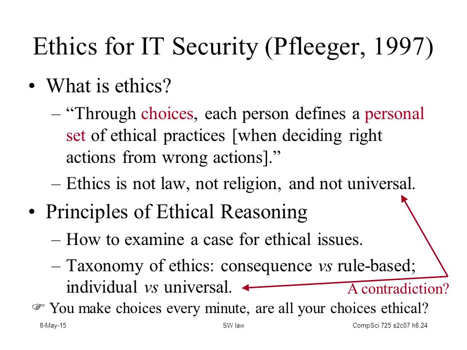 8-May-15SW lawCompSci 725 s2c07 h8.24 Ethics for IT Security (Pfleeger, 1997) What is ethics.