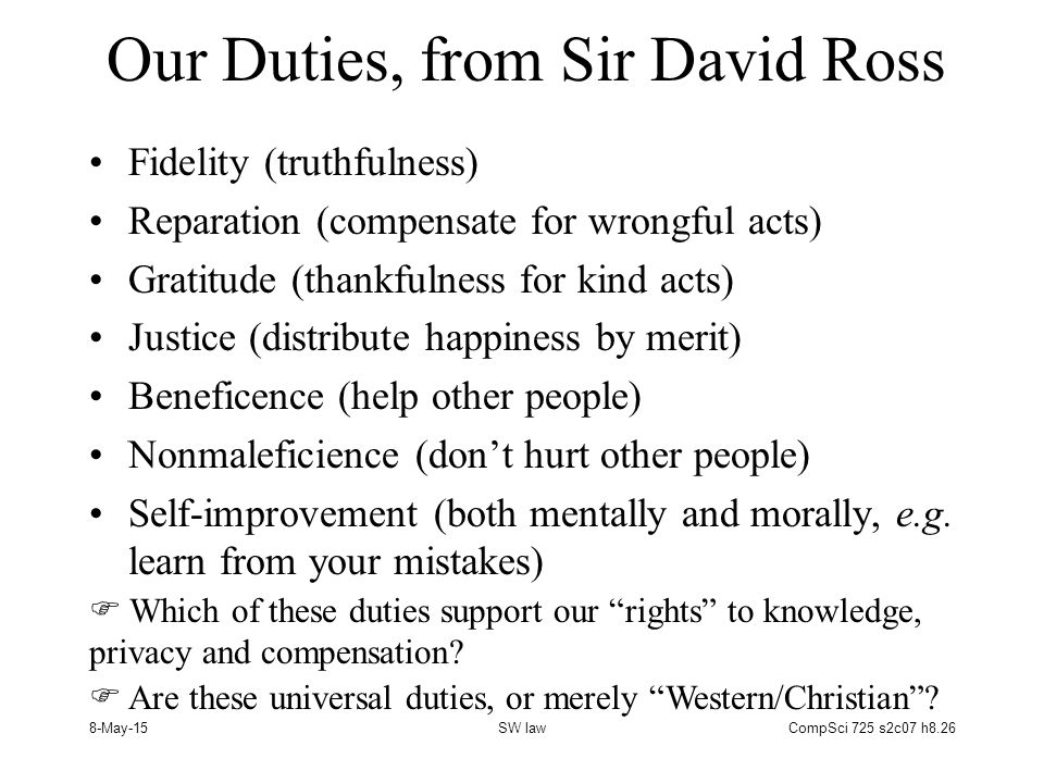 8-May-15SW lawCompSci 725 s2c07 h8.26 Our Duties, from Sir David Ross Fidelity (truthfulness) Reparation (compensate for wrongful acts) Gratitude (thankfulness for kind acts) Justice (distribute happiness by merit) Beneficence (help other people) Nonmaleficience (don't hurt other people) Self-improvement (both mentally and morally, e.g.