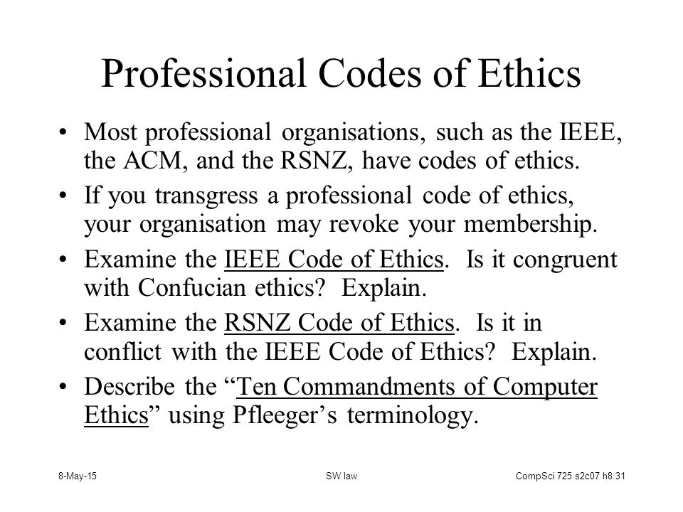 8-May-15SW lawCompSci 725 s2c07 h8.31 Professional Codes of Ethics Most professional organisations, such as the IEEE, the ACM, and the RSNZ, have codes of ethics.