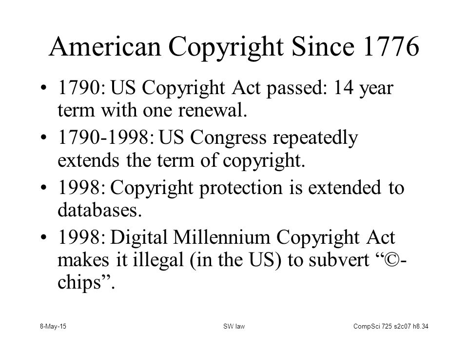 8-May-15SW lawCompSci 725 s2c07 h8.34 American Copyright Since 1776 1790: US Copyright Act passed: 14 year term with one renewal.
