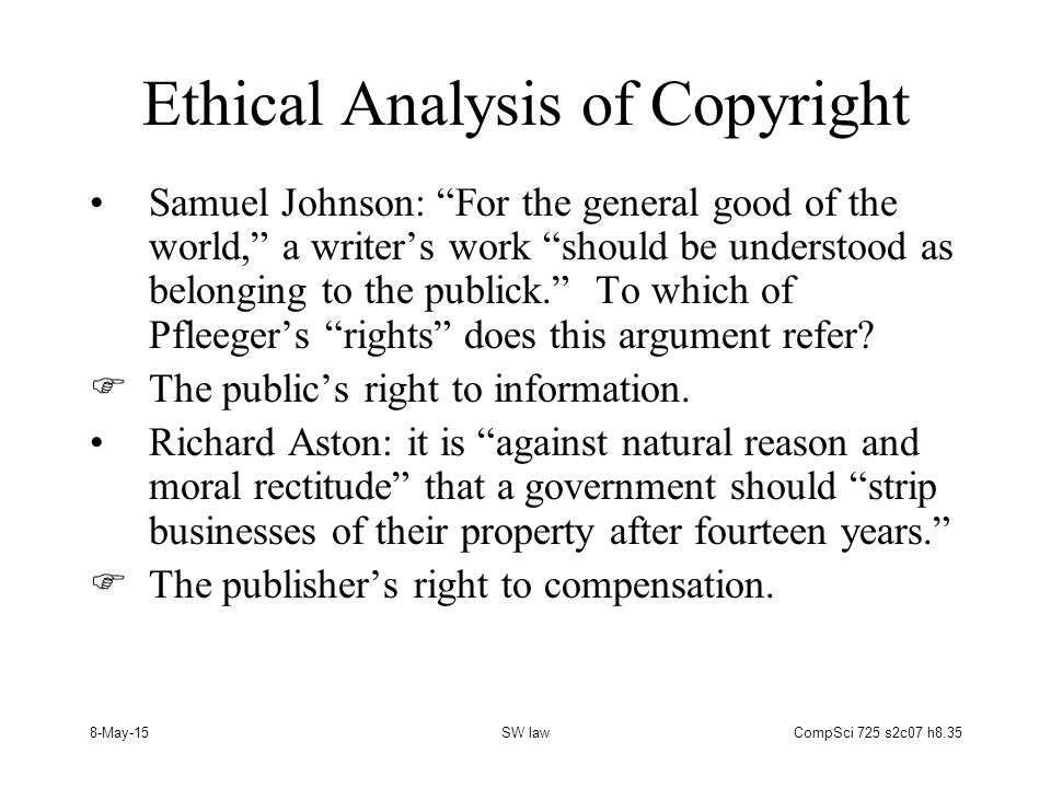 8-May-15SW lawCompSci 725 s2c07 h8.35 Ethical Analysis of Copyright Samuel Johnson: For the general good of the world, a writer's work should be understood as belonging to the publick. To which of Pfleeger's rights does this argument refer.