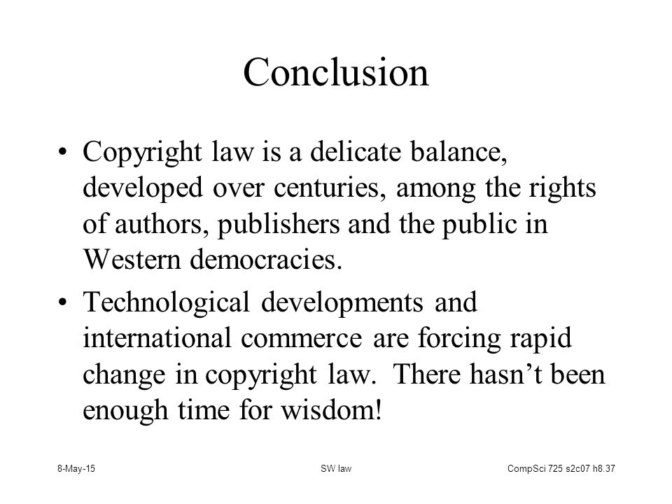 8-May-15SW lawCompSci 725 s2c07 h8.37 Conclusion Copyright law is a delicate balance, developed over centuries, among the rights of authors, publishers and the public in Western democracies.
