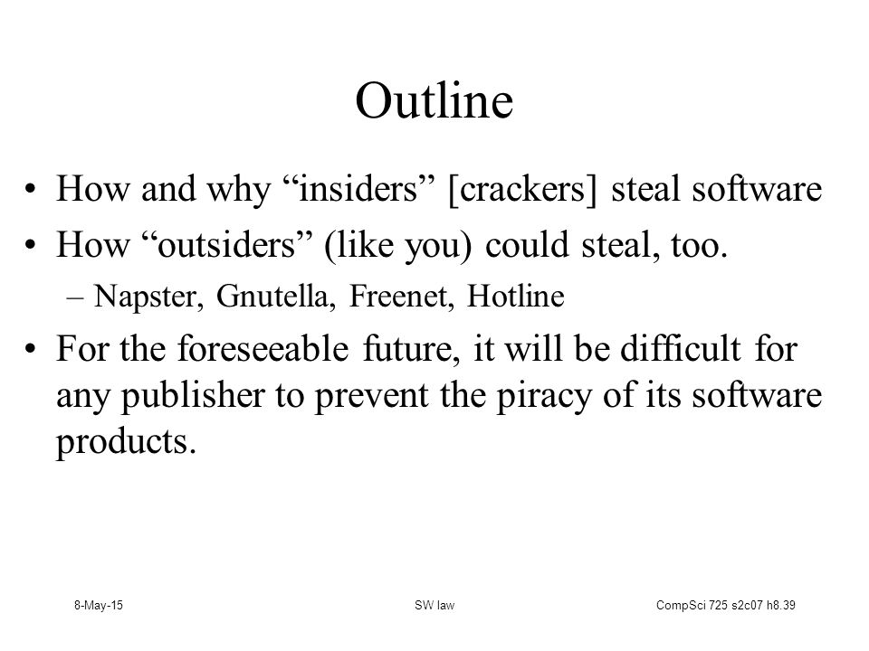 8-May-15SW lawCompSci 725 s2c07 h8.39 Outline How and why insiders [crackers] steal software How outsiders (like you) could steal, too.