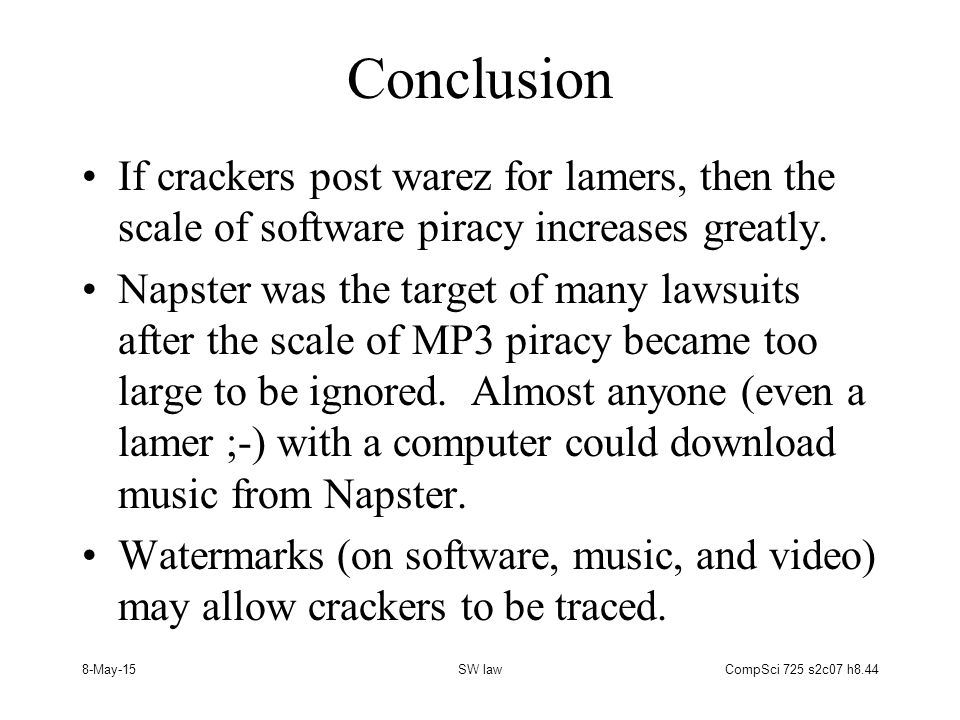 8-May-15SW lawCompSci 725 s2c07 h8.44 Conclusion If crackers post warez for lamers, then the scale of software piracy increases greatly.