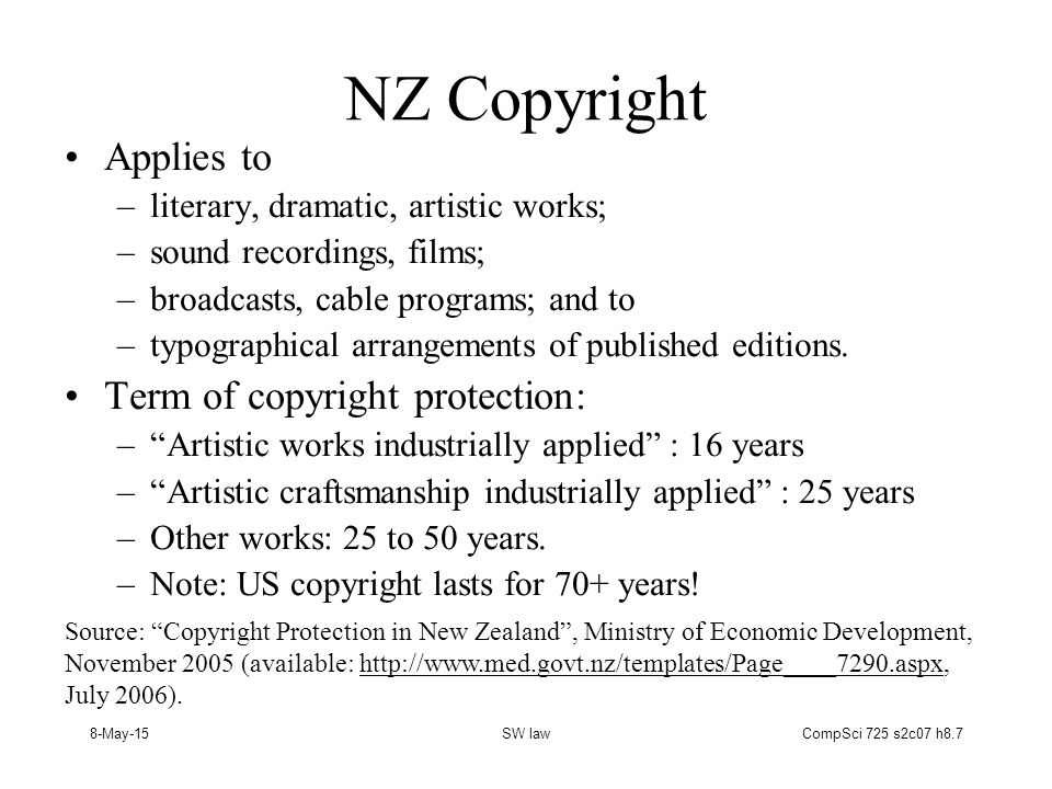 8-May-15SW lawCompSci 725 s2c07 h8.7 NZ Copyright Applies to –literary, dramatic, artistic works; –sound recordings, films; –broadcasts, cable programs; and to –typographical arrangements of published editions.