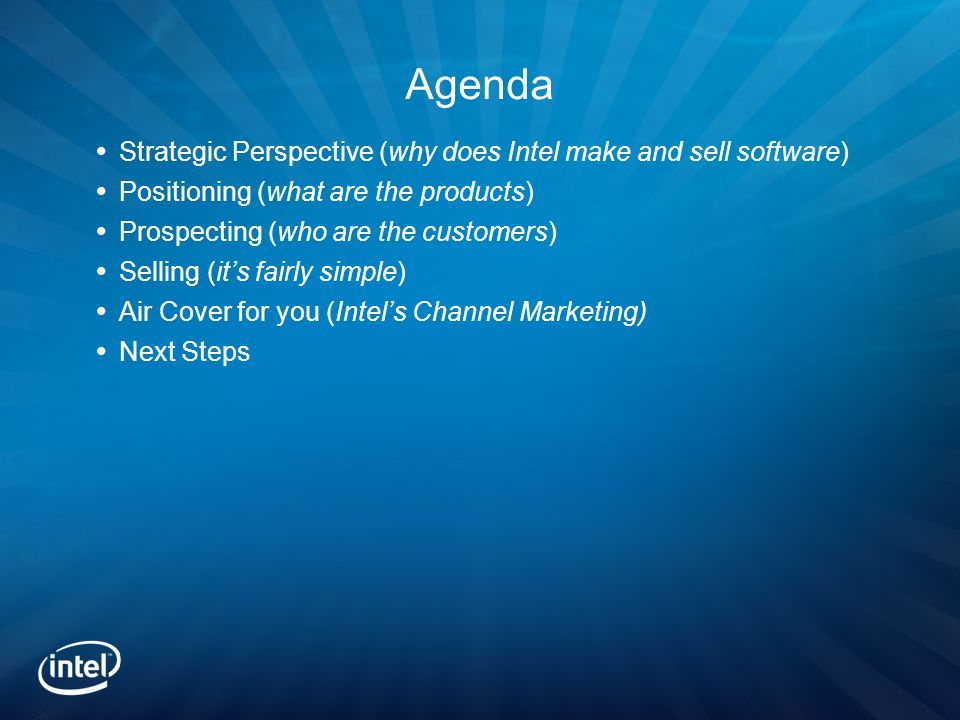 Agenda  Strategic Perspective (why does Intel make and sell software)  Positioning (what are the products)  Prospecting (who are the customers)  Selling (it's fairly simple)  Air Cover for you (Intel's Channel Marketing)  Next Steps