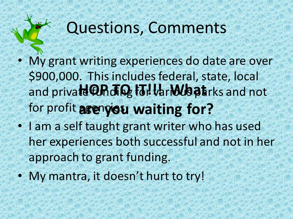 Questions, Comments My grant writing experiences do date are over $900,000.