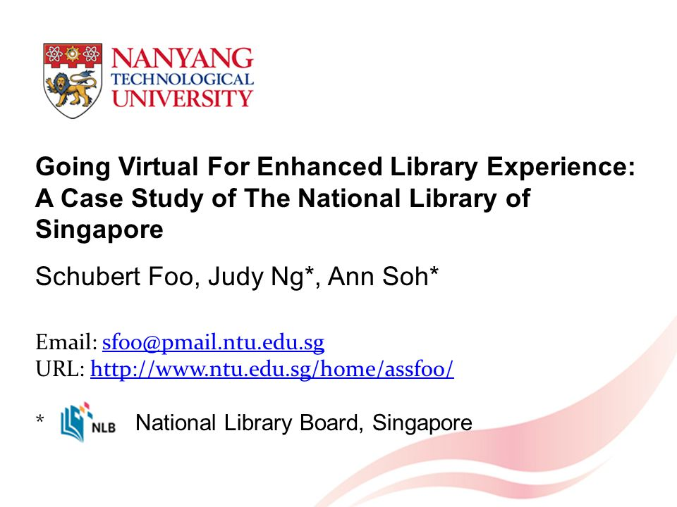 Going Virtual For Enhanced Library Experience: A Case Study of The National Library of Singapore Schubert Foo, Judy Ng*, Ann Soh* Email: sfoo@pmail.ntu.edu.sg URL: http://www.ntu.edu.sg/home/assfoo/ * National Library Board, Singaporesfoo@pmail.ntu.edu.sghttp://www.ntu.edu.sg/home/assfoo/