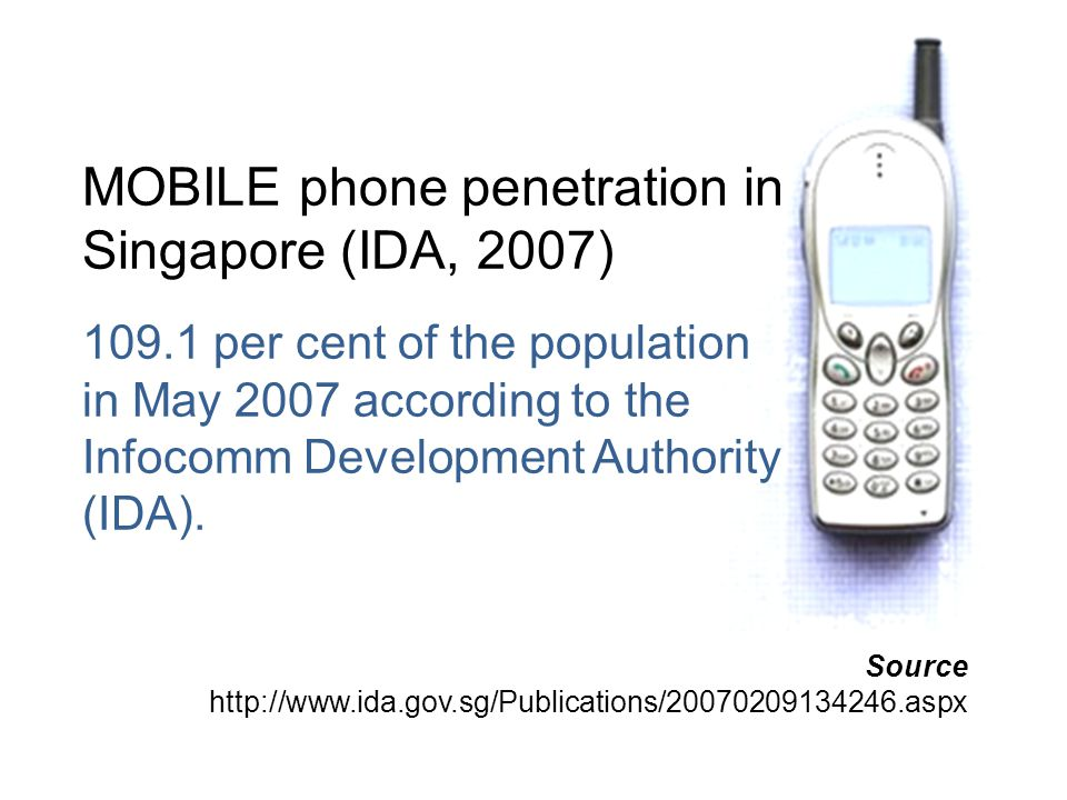 MOBILE phone penetration in Singapore (IDA, 2007) 109.1 per cent of the population in May 2007 according to the Infocomm Development Authority (IDA).