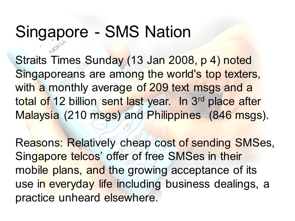 Singapore - SMS Nation Straits Times Sunday (13 Jan 2008, p 4) noted Singaporeans are among the world s top texters, with a monthly average of 209 text msgs and a total of 12 billion sent last year.