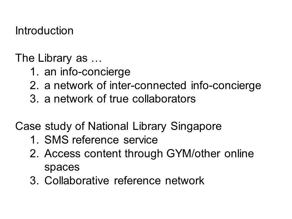 Introduction The Library as … 1.an info-concierge 2.a network of inter-connected info-concierge 3.a network of true collaborators Case study of National Library Singapore 1.SMS reference service 2.Access content through GYM/other online spaces 3.Collaborative reference network