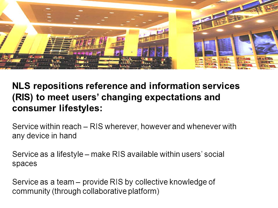NLS repositions reference and information services (RIS) to meet users' changing expectations and consumer lifestyles: Service within reach – RIS wherever, however and whenever with any device in hand Service as a lifestyle – make RIS available within users' social spaces Service as a team – provide RIS by collective knowledge of community (through collaborative platform)