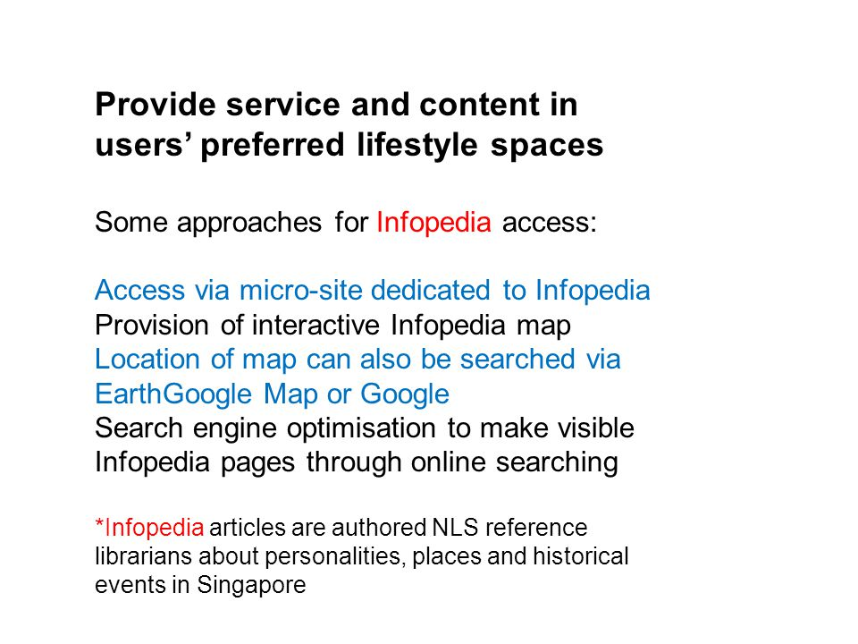 Provide service and content in users' preferred lifestyle spaces Some approaches for Infopedia access: Access via micro-site dedicated to Infopedia Provision of interactive Infopedia map Location of map can also be searched via EarthGoogle Map or Google Search engine optimisation to make visible Infopedia pages through online searching *Infopedia articles are authored NLS reference librarians about personalities, places and historical events in Singapore