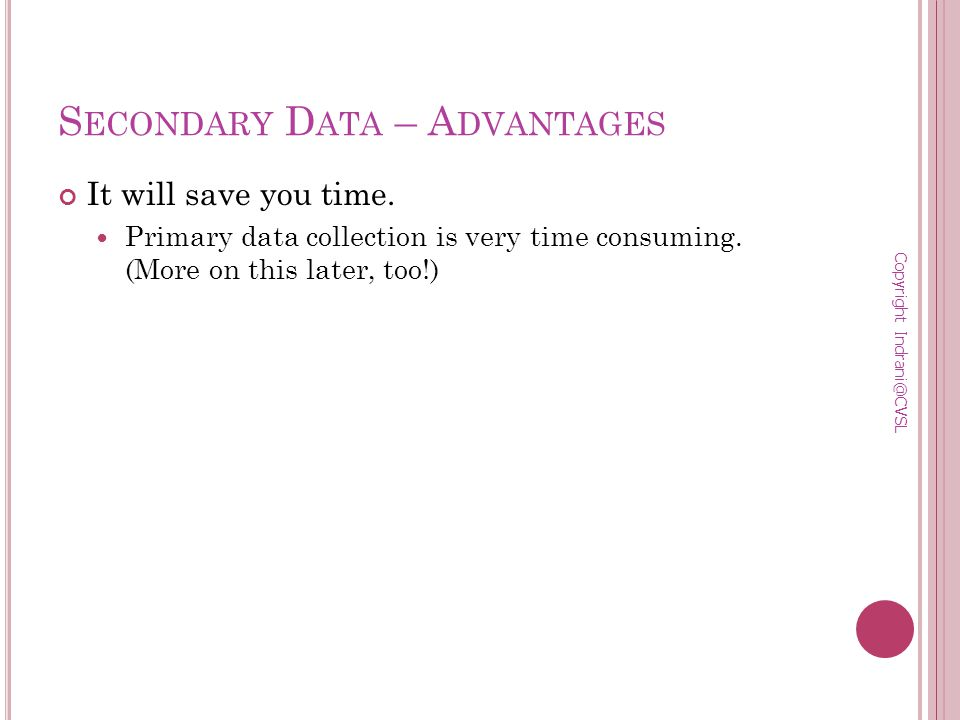S ECONDARY D ATA – A DVANTAGES It will save you time.