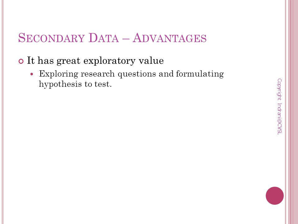 S ECONDARY D ATA – A DVANTAGES It has great exploratory value Exploring research questions and formulating hypothesis to test.