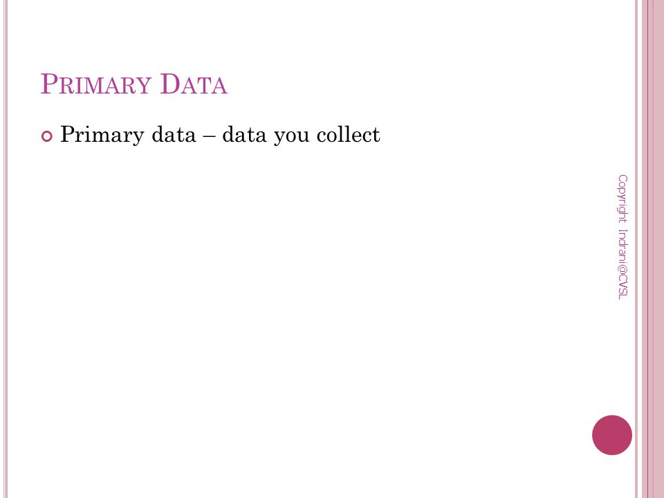 P RIMARY D ATA Primary data – data you collect Copyright Indrani@CVSL