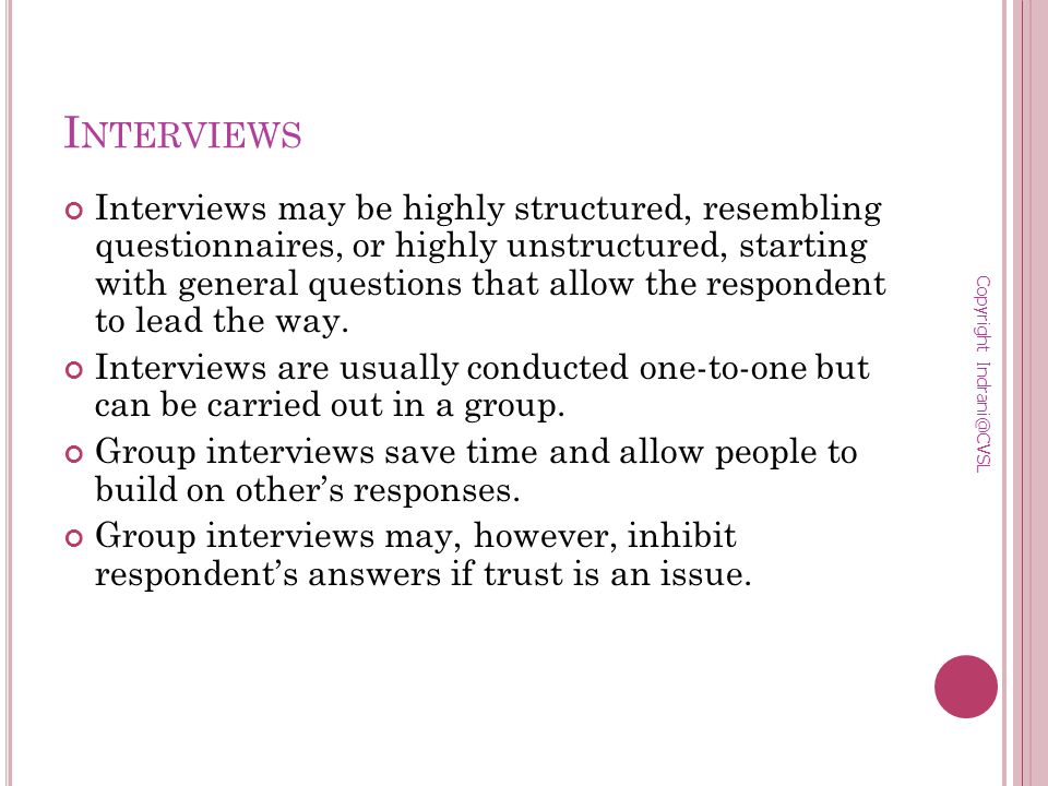 I NTERVIEWS Interviews may be highly structured, resembling questionnaires, or highly unstructured, starting with general questions that allow the respondent to lead the way.