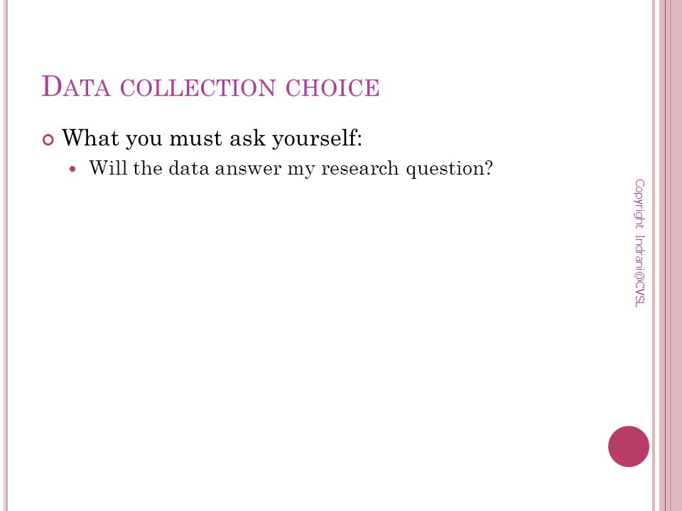 D ATA COLLECTION CHOICE What you must ask yourself: Will the data answer my research question.