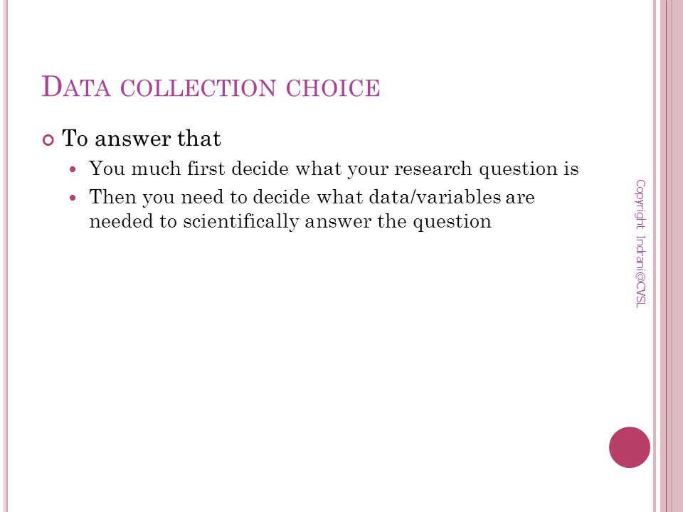 D ATA COLLECTION CHOICE To answer that You much first decide what your research question is Then you need to decide what data/variables are needed to scientifically answer the question Copyright Indrani@CVSL