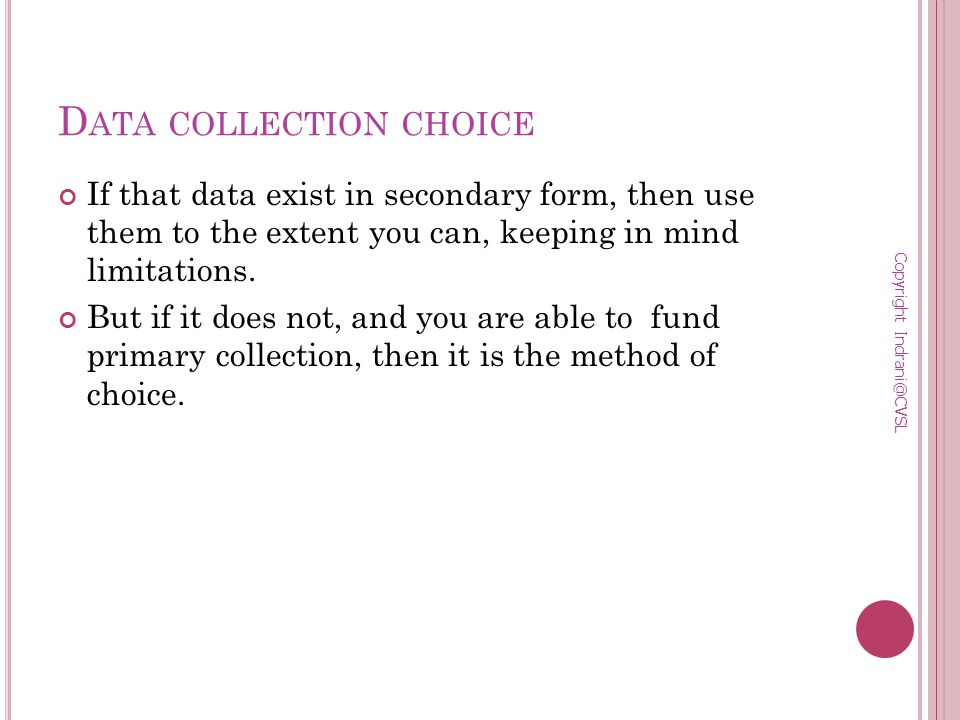 D ATA COLLECTION CHOICE If that data exist in secondary form, then use them to the extent you can, keeping in mind limitations.