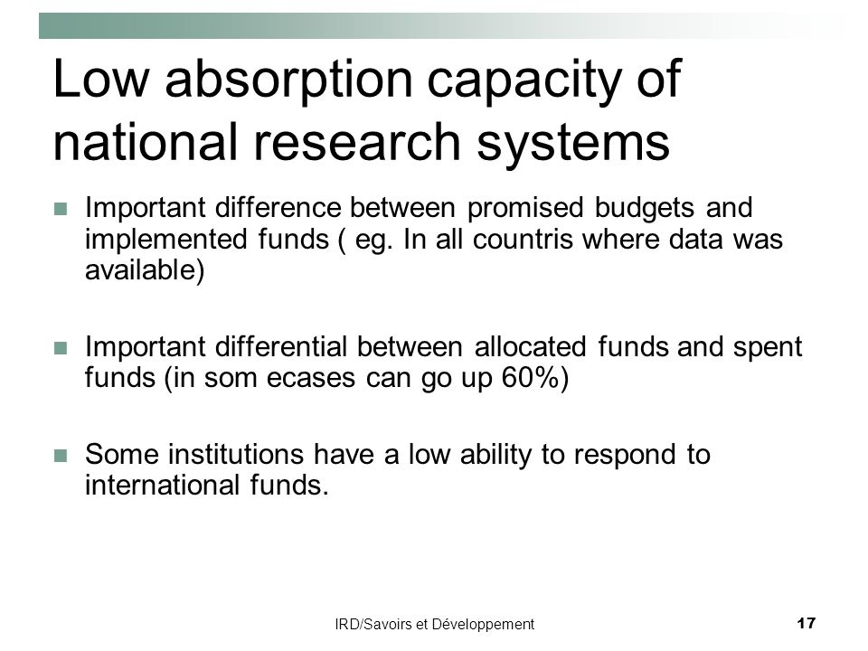 IRD/Savoirs et Développement17 Low absorption capacity of national research systems Important difference between promised budgets and implemented funds ( eg.