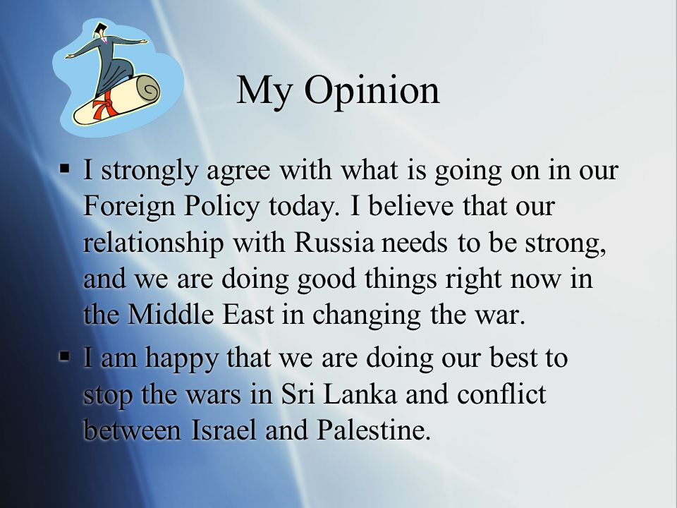My Opinion  I strongly agree with what is going on in our Foreign Policy today.